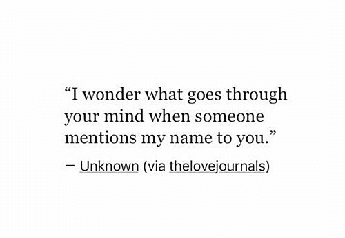 """Mind, Wonder, and Via: """"I wonder what goes through  your mind when someone  mentions my name to you.""""  - Unknown (via thelovejournals)"""