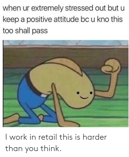 Harder: I work in retail this is harder than you think.