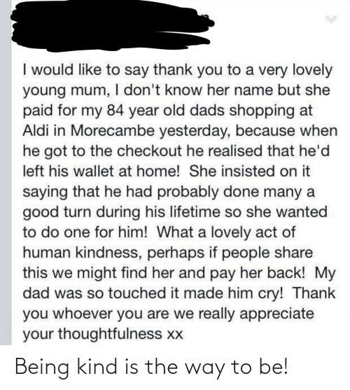 Kindness: I would like to say thank you to a very lovely  young mum, I don't know her name but she  paid for my 84 year old dads shopping at  Aldi in Morecambe yesterday, because when  he got to the checkout he realised that he'd  left his wallet at home! She insisted on it  saying that he had probably done many a  good turn during his lifetime so she wanted  to do one for him! What a lovely act of  human kindness, perhaps if people share  this we might find her and pay her back! My  dad was so touched it made him cry! Thank  you whoever you are we really appreciate  your thoughtfulness xx Being kind is the way to be!