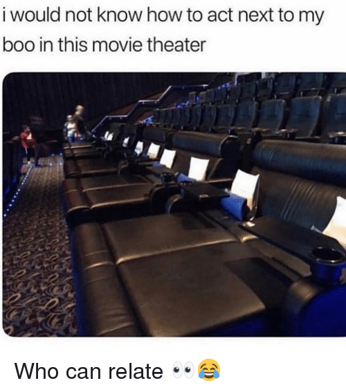 Boo, Memes, and How To: i would not know how to act next to my  boo in this movie theater Who can relate 👀😂
