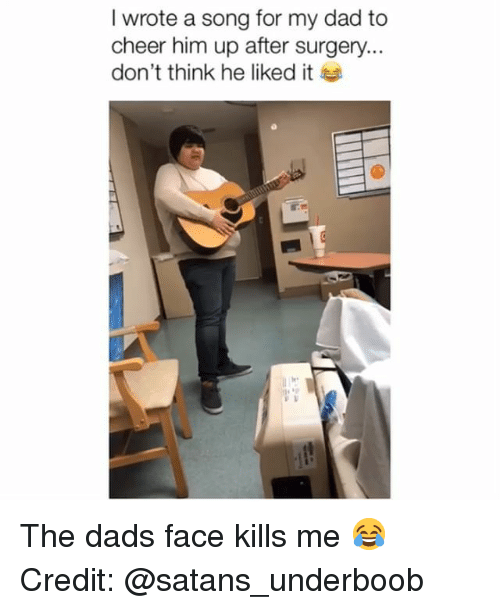 Dad, Memes, and A Song: I wrote a song for my dad to  cheer him up after surgery...  don't think he liked it The dads face kills me 😂 Credit: @satans_underboob