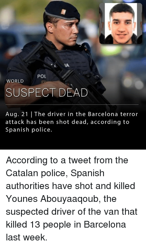 Vanning: IA  POL  WORLD  SUSPECT DEAD  Aug. 21 | The driver in the Barcelona terror  attack has been shot dead, according to  Spanish police. According to a tweet from the Catalan police, Spanish authorities have shot and killed Younes Abouyaaqoub, the suspected driver of the van that killed 13 people in Barcelona last week.