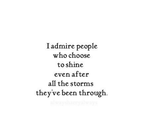 shine: Iadmire people  who choose  to shine  even after  all the storms  they've been through  alwaysh