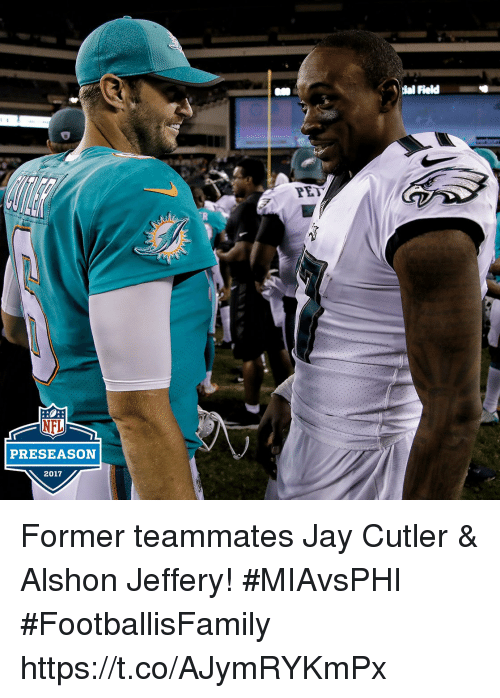 Jay, Memes, and Jay Cutler: ial Field  PE  PRESEASON  2017 Former teammates Jay Cutler & Alshon Jeffery!  #MIAvsPHI #FootballisFamily https://t.co/AJymRYKmPx