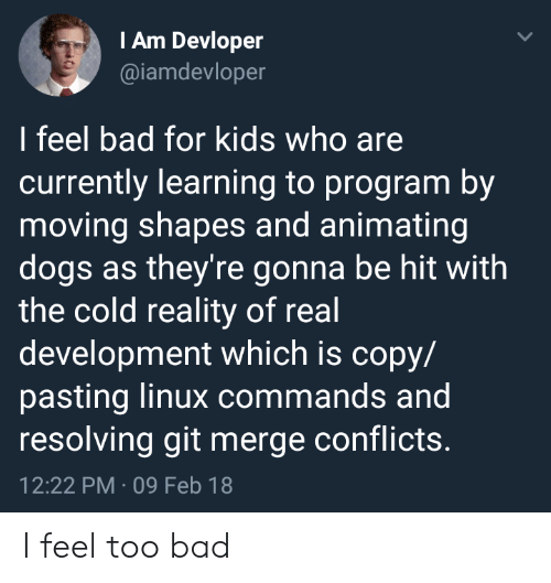 Bad, Dogs, and Kids: IAm Devloper  @iamdevloper  I feel bad for kids who are  currently learning to program by  moving shapes and animating  dogs as they're gonna be hit with  the cold reality of real  development which is copy/  pasting linux commands and  resolving git merge conflicts.  12:22 PM 09 Feb 18 I feel too bad