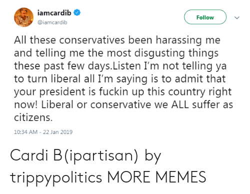 Dank, Memes, and Target: iamcardib  Follow  @iamcardib  All these conservatives been harassing me  and telling me the most disqusting things  these past few days.Listen I'm not telling ya  to turn liberal all I'm saying is to admit that  your president is fuckin up this country right  now! Liberal or conservative we ALL suffer as  citizens.  10:34 AM-22 Jan 2019 Cardi B(ipartisan) by trippypolitics MORE MEMES