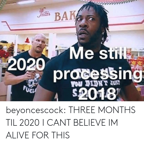 Alive, Tumblr, and Blog: Iamith's  BAK  Me stil  2020  pracessing  FOu DIDNT JUT  FUEH  2018 beyoncescock: THREE MONTHS TIL 2020 I CANT BELIEVE IM ALIVE FOR THIS