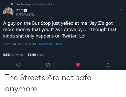 """Iphone, Jay, and Lol: Ian Tweezy and 2 others liked  ICE TO  WAR  @FINALLEVEL  A guy on the Bus Stop just yelled at me """"Jay Z's got  more money that you!"""" as I drove by.. I though that  kinda shit only happens on Twitter! Lol  10:20 PM Sep 15, 2019 Twitter for iPhone  9.5K Retweets  89.9K Likes The Streets Are not safe anymore"""