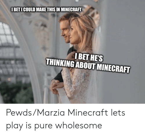 I Bet, Minecraft, and Wholesome: IBETICOULD MAKE THIS IN MINECRAFT  I BET HE'S  THINKING ABOUT MINECRAFT Pewds/Marzia Minecraft lets play is pure wholesome