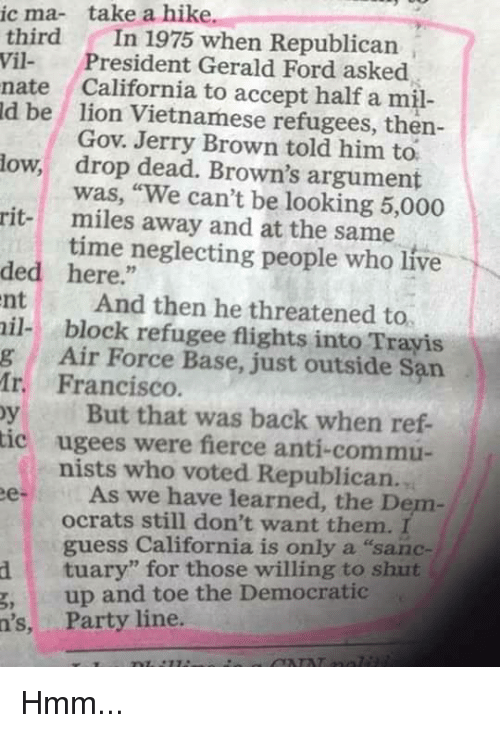 """Memes, Party, and Air Force: ic ma- take a hike.  third In 1975 when Republican  Vil President Gerald Ford asked  nate California to accept half a m  ld be lion Vietnamese refugees, then-  Gov. Jerry Brown told him to.  drop dead. Brown's argument  was, """"We can't be looking 5,000  miles away and at the same  time neglecting people who live  low,  rit-  ded here.""""  nt And then he threatened to  il- block refugee flights into Trayis  g Air Force Base, just outside San  Ir. Francisco  y But that was back when ref-  ic ugees were fierce anti-commu-  nists who voted Republican.  eAs we have learned, the Denm  ocrats still don't want them. I  guess California is only a """"sanc-  dtuary"""" for those willing to shut  g,up and toe the Democratic  n's, Party line Hmm..."""
