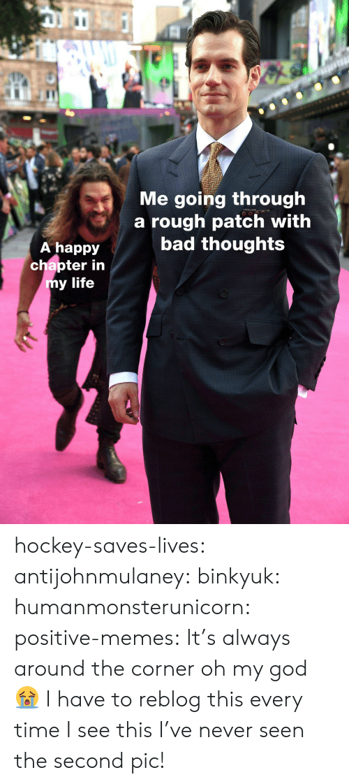 Hockey: IC  Me going through  a rough patch with  bad thoughts  A happy  chapter in  y life hockey-saves-lives:  antijohnmulaney:  binkyuk:  humanmonsterunicorn:  positive-memes: It's always around the corner   oh my god 😭   I have to reblog this every time I see this  I've never seen the second pic!