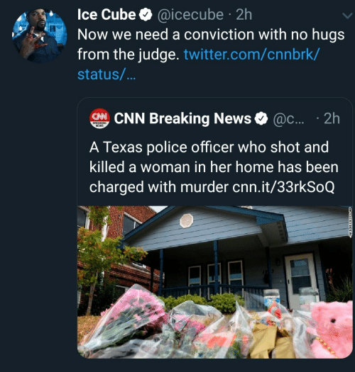 judge: Ice Cube @icecube 2h  Now we need a conviction with no hugs  from the judge. twitter.com/cnnbrk/  .  status/...  CHNCNN Breaking News  @c.... 2h  BREAKING  NEWS  A Texas police officer who shot and  killed a woman in her home has been  charged with murder cnn.it/33rkSoQ