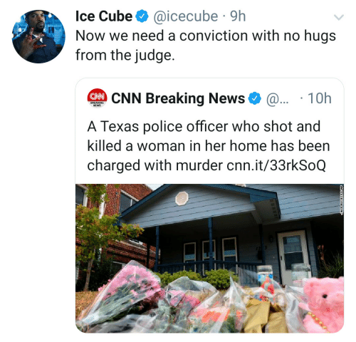 judge: Ice Cube  @icecube 9h  Now we need a conviction with no hugs  from the judge.  CNN Breaking News  @.. 10h  BREAKING  NEWS  A Texas police officer who shot and  killed a woman in her home has been  charged with murder cnn.it/33rkSoQ