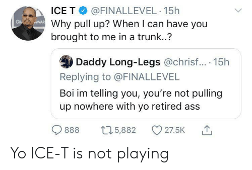 Long Legs: ICE T @FINALLEVEL 15h  Why pull up? When I can have you  brought to me in a trunk..?  AWAR  GR  Daddy Long-Legs @chrisf... 15h  Replying to @FINALLEVEL  Boi im telling you, you're not pulling  up nowhere with yo retired ass  27.5K  t5,882  888 Yo ICE-T is not playing