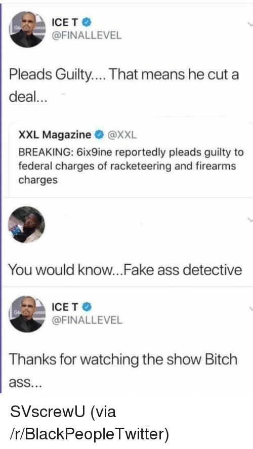 Ass, Bitch, and Blackpeopletwitter: ICET  @FINALLEVEL  Pleads Guilty... That means he cut a  deal...  XXL Magazine @XXL  BREAKING: 6ix9ine reportedly pleads guilty to  federal charges of racketeering and firearms  charges  You would know...Fake ass detective  ICE T  @FINALLEVEL  Thanks for watching the show Bitch  ass. SVscrewU (via /r/BlackPeopleTwitter)
