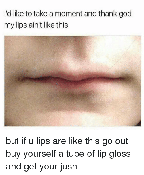 God, Lip Gloss, and Memes: i'd like to take a moment and thank god  my lips ain't like this but if u lips are like this go out buy yourself a tube of lip gloss and get your jush