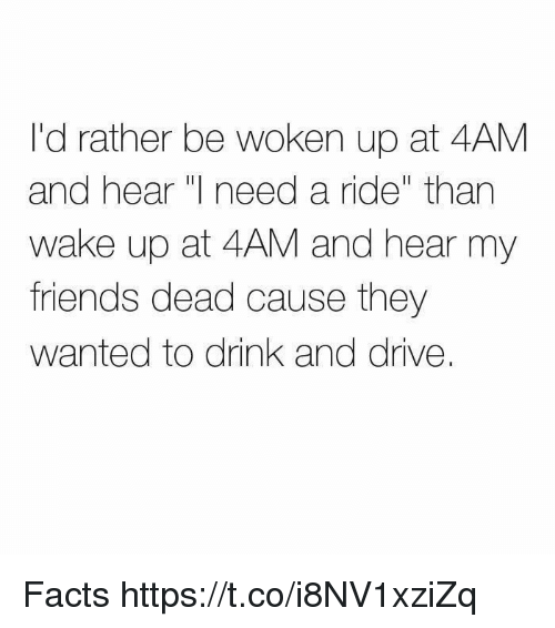 "drinking and driving: I'd rather be woken up at 4AM  and hear I need a ride"" than  wake up at 4AM and hear my  friends dead cause they  wanted to drink and drive. Facts https://t.co/i8NV1xziZq"