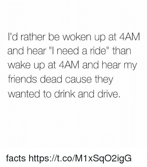 "drinking and driving: I'd rather be woken up at 4AM  and hear  need a ride"" than  wake up at 4AM and hear my  friends dead cause they  wanted to drink and drive. facts https://t.co/M1xSqO2igG"