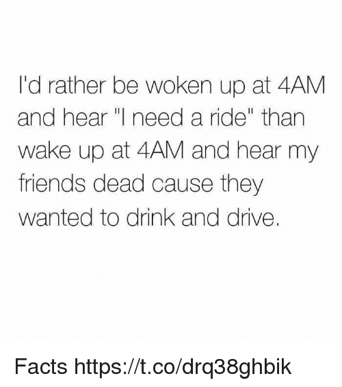 drinking and driving: I'd rather be woken up at 4AM  and hear need a ride than  wake up at 4AM and hear my  friends dead cause they  wanted to drink and drive. Facts https://t.co/drq38ghbik
