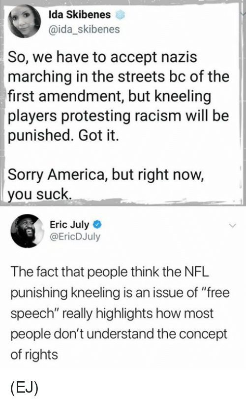 "First Amendment: Ida Skibenes  @ida_skibenes  So, we have to accept nazis  marching in the streets bc of the  first amendment, but kneeling  players protesting racism will be  punished. Got it.  Sorry America, but right now,  you suck.  Eric July  @EricDJuly  The fact that people think the NFL  punishing kneeling is an issue of ""free  speech"" really highlights how most  people don't understand the concept  of rights (EJ)"