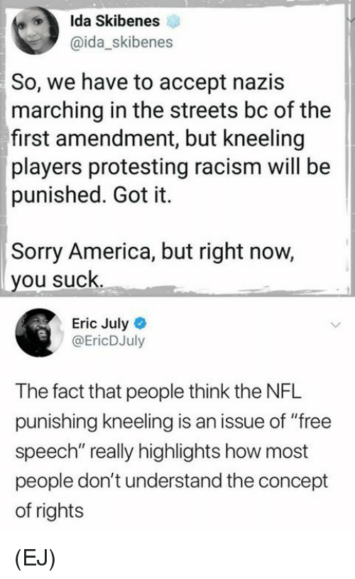 "First Amendment: Ida Skibenes  @ida_skibenes  So, we have to accept nazis  marching in the streets bc of the  first amendment, but kneeling  players protesting racism will be  punished. Got it.  Sorry America, but right now,  you suck  Eric July  @EricDJuly  The fact that people think the NFL  punishing kneeling is an issue of ""free  speech"" really highlights how most  people don't understand the concept  of rights (EJ)"