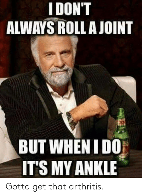 but when i do: IDON'T  ALWAYS ROLLA JOINT  BUT WHEN I DO  ITS MY ANKLE Gotta get that arthritis.
