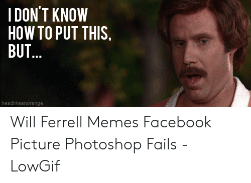 will ferrell memes: IDON'T KNOW  HOW TO PUT THIS,  BUT...  headlikeanorange Will Ferrell Memes Facebook Picture Photoshop Fails - LowGif
