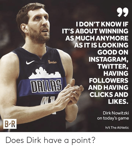 Dirk Nowitzki, Instagram, and Twitter: IDON'T KNOW IF  IT'S ABOUT WINNING  AS MUCH ANYMORE  AS IT IS LOOKING  GOOD ON  INSTAGRAM  TWITTER,  HAVING  FOLLOWERS  AND HAVING  CLICKS AND  5miles  LIKES  Dirk Nowitzki  on today's game  B R  h/t The Athletic Does Dirk have a point?