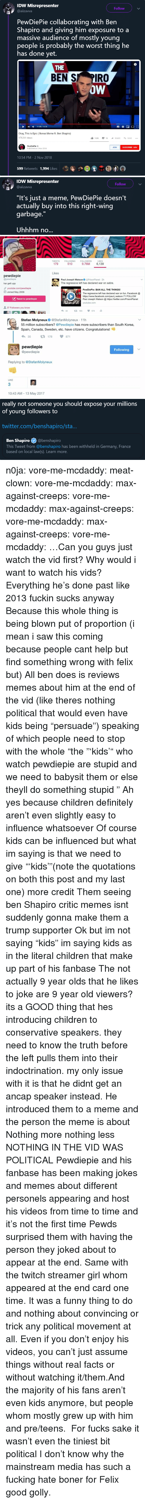 """Boner, Children, and Definitely: IDW Misrepresenter  Follow  @aiizavva  PewDiePie collaborating with Ben  Shapiro and giving him exposure to a  massive audience of mostly young  people is probably the worst thing he  has done yet.  THE  BEN S PIRO  oW  ,  1135 / 14:28  Okay, This Is Epic (Bonus Meme ft. Ben Shapiro)  479,261 views  162K  SHARESAVE  PewDiePie  Published on 2 Now 2018  JOIN  SUBSCRIBE 68M  10:54 PM-2 Nov 2018  599 Retweets 1,994 Likes  备  @   IDW Misrepresenter  Follow  @aiizavwa  """"It's just a meme, PewDiePie doesn't  actually buy into this right-wing  garbage.""""  Uhhhm no...   TWEETS  FOLLOWING  FOLLOWERS  LIKES  179  510  9.76M 6,139  Likes  pewdiepie  @pewdiepie  har gett upp  9 youtube.com/pewdiepie  Paul Joseph Watson@PrisonPlanet 2h  The regressive left has declared war on satire.  PewDiePie: BAN ALL THE THINGS!  The regressive left has declared war on fun. Facebook@  https://www.facebook.com/paul.j.watson.71 FOLLOW  Joined May 2009  Tweet to pewdiepie  Paul Joseph Watson  https://twitter.com/PrisonPlanet  youtube.com  37 Followers you know  42 183 574   Stefan Molyneux @StefanMolyneux 11h  55 million subscribers? @Pewdiepie has more subscribers than South Korea,  Spain, Canada, Sweden, etc. have citizens. Congratulations!  35178 871  pewdiepie  @pewdiepie  Following  Replying to @StefanMolyneux  LIKE  3  10:43 AM 13 May 2017   really not someone you should expose your millions  of young followers to  twitter.com/benshapiro/sta  Ben Shapiro@benshapiro  This Tweet from @benshapiro has been withheld in Germany, France  based on local law(s). Learn more. n0ja: vore-me-mcdaddy:  meat-clown:  vore-me-mcdaddy:  max-against-creeps:   vore-me-mcdaddy:   max-against-creeps:  vore-me-mcdaddy:   max-against-creeps:  vore-me-mcdaddy:  …Can you guys just watch the vid first?  Why would i want to watch his vids? Everything he's done past like 2013 fuckin sucks anyway  Because this whole thing is being blown put of proportion (i mean i saw this coming because p"""
