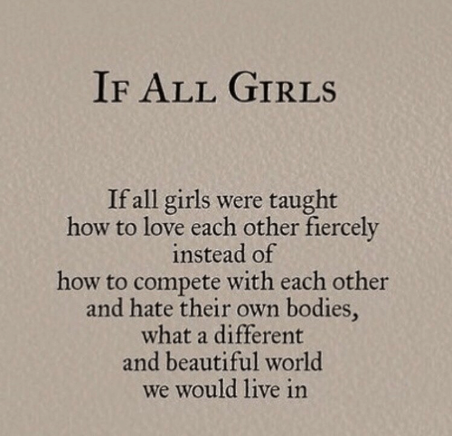 taught: IF ALL GIRLS  If all girls were taught  how to love each other fiercely  instead of  how to compete with each other  and hate their own bodies,  what a different  and beautiful world  we would live in
