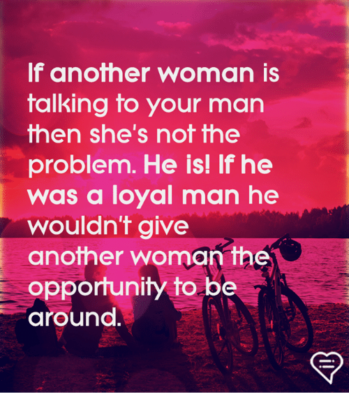 Memes, Opportunity, and 🤖: If another woman is  talking to your man  hen she's nof fhe  problem. He is! If he  was a loyal man he  wouldn't give  another woman the  opportunity to be  around.