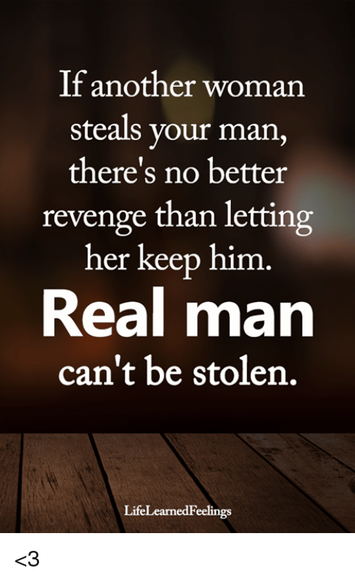 Memes, Revenge, and 🤖: If another woman  steals your man  there's no better  revenge than letting  her keep him  Real man  can't be stolen.  LifeLearnedFeelings <3