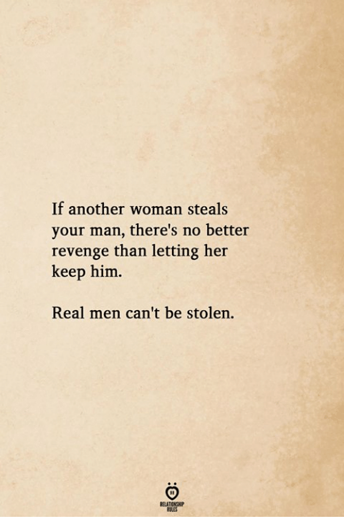 Revenge, Another, and Her: If another woman steals  your man, there's no better  revenge than letting her  keep him.  Real men can't be stolen.