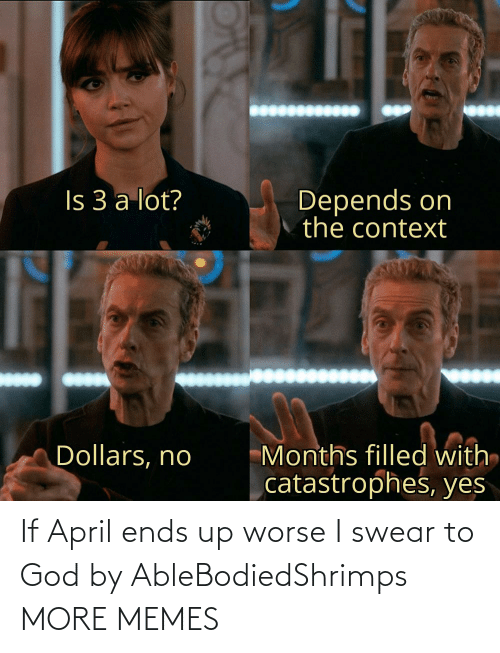 I Swear To God: If April ends up worse I swear to God by AbleBodiedShrimps MORE MEMES