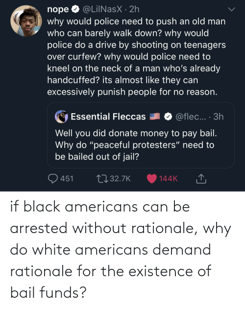 White: if black americans can be arrested without rationale, why do white americans demand rationale for the existence of bail funds?