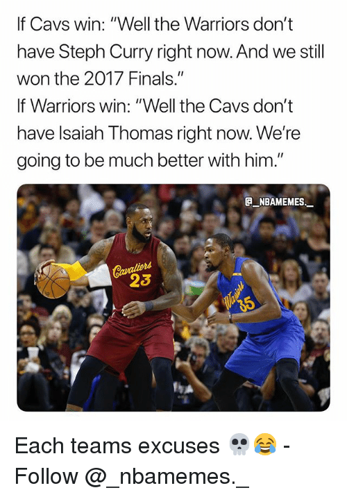 """Cavs, Finals, and Memes: If Cavs win: """"Well the Warriors don't  have Steph Curry right now. And we still  won the 2017 Finals.""""  If Warriors win: """"Well the Cavs don't  have lsaiah Thomas right now. We're  going to be much better with him.""""  _NBAMEMES  23 Each teams excuses 💀😂 - Follow @_nbamemes._"""