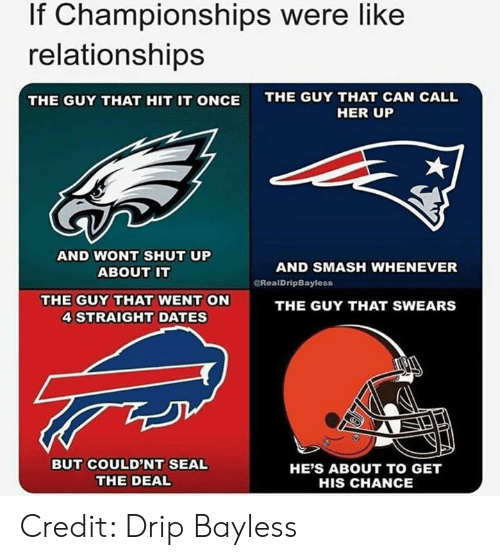 drip: If Championships were like  relationships  THE GUY THAT CAN CALL  THE GUY THAT HIT IT ONCE  HER UP  AND NONT SHUT UP  ABOUT IT  AND SMASH WHENEVER  CRealDripBayless  THE GUY THAT WENT ON  4 STRAIGHT DATES  THE GUY THAT SWEARS  BUT COULD'NT SEAL  THE DEAL  HE'S ABOUT TO GET  HIS CHANCE Credit: Drip Bayless