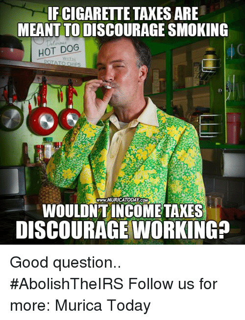 smoke hot: IF CIGARETTE TAXES ARE  MEANT TO DISCOURAGE SMOKING  HOT DOG  www.MURICATODAY COM  WOULDNT INCOME TAXES  DISCOURAGE WORKING? Good question..  #AbolishTheIRS Follow us for more: Murica Today
