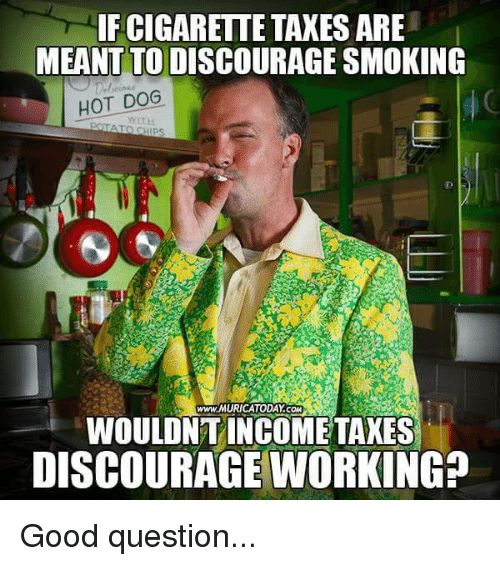 smoke hot: IF CIGARETTE TAXES ARE  MEANT TO DISCOURAGE SMOKING  HOT DOG  www.MURICATODAY COM  WOULDNT INCOME TAXES  DISCOURAGE WORKING? Good question...