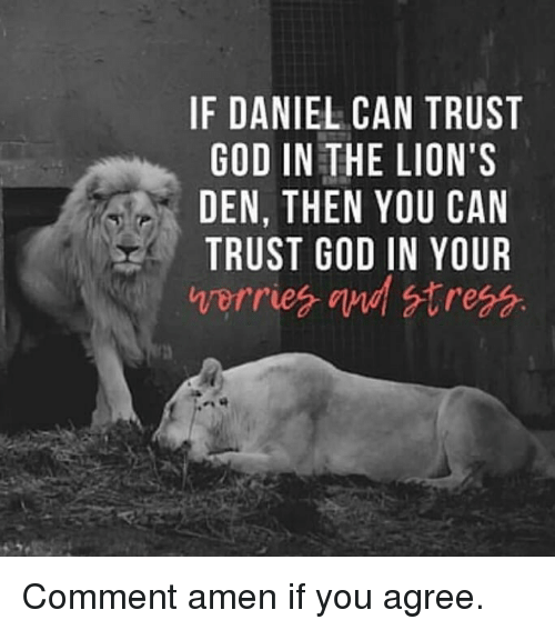 God, Memes, and Lions: IF DANIEL CAN TRUST  GOD IN THE LION'S  DEN, THEN YOU CAN  TRUST GOD IN YOUR Comment amen if you agree.