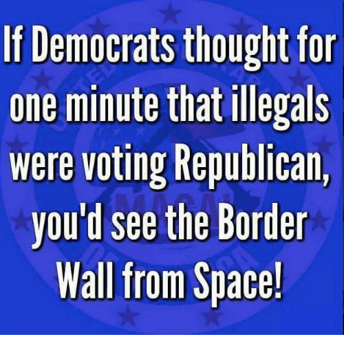 Voting Republican: If Democrats thought fo  one minute that illegals  were voting Republican,  you d see the Border  Wall from Space!