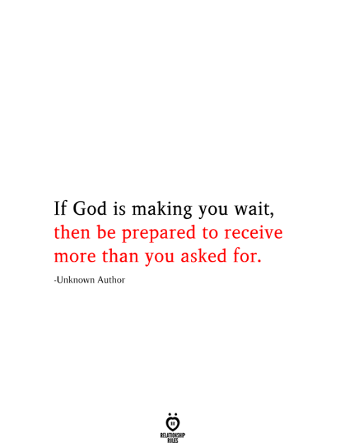 Love for Quotes: If God is making you wait,  then be prepared to receive  more than you asked for.  -Unknown Author  RELATIONSHIP  RILES