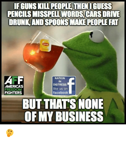 Guns Kill: IF GUNS KILL PEOPLE THEN I GUESS  PENCILS MISSPELL WORDS CARS DRIVE  DRUNK AND SPOONS MAKE PEOPLE FAT  AMERICA'S  FIGHTERS  NATION  IN  DISTRESS  like us on  facebook  BUT THATS NONE  OF MY BUSINESS 🤔