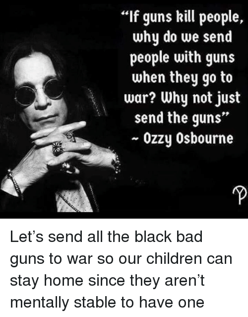 "Guns Kill: If guns kill people,  why do we send  people with guns  when they go to  war? Why not just  send the guns""  ~ Ozzy Osbourne Let's send all the black bad guns to war so our children can stay home since they aren't mentally stable to have one"