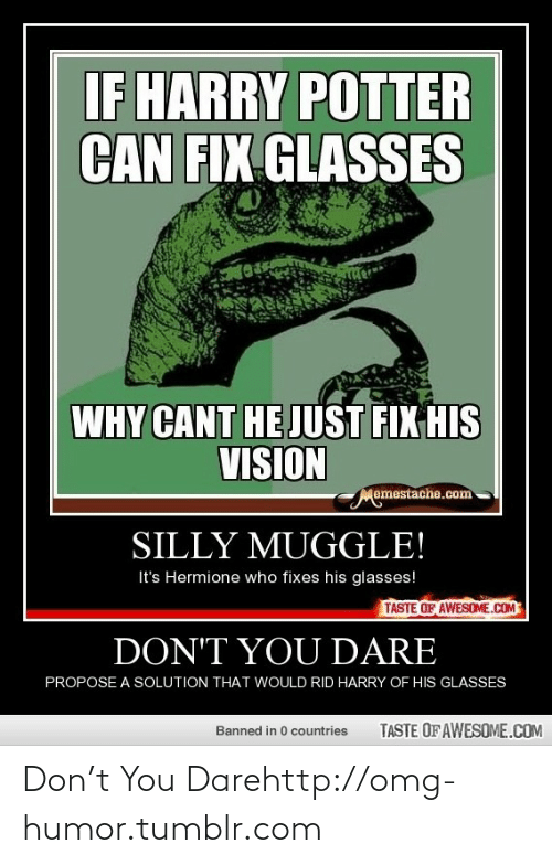 His Glasses: IF HARRY POTTER  CAN FIX GLASSES  WHY CANT HE JUST FIX HIS  VISION  Memestache.com  SILLY MUGGLE!  It's Hermione who fixes his glasses!  TASTE OF AWESOME.COM  DON'T YOU DARE  PROPOSE A SOLUTION THAT WOULD RID HARRY OF HIS GLASSES  TASTE OF AWESOME.COM  Banned in 0 countries Don't You Darehttp://omg-humor.tumblr.com