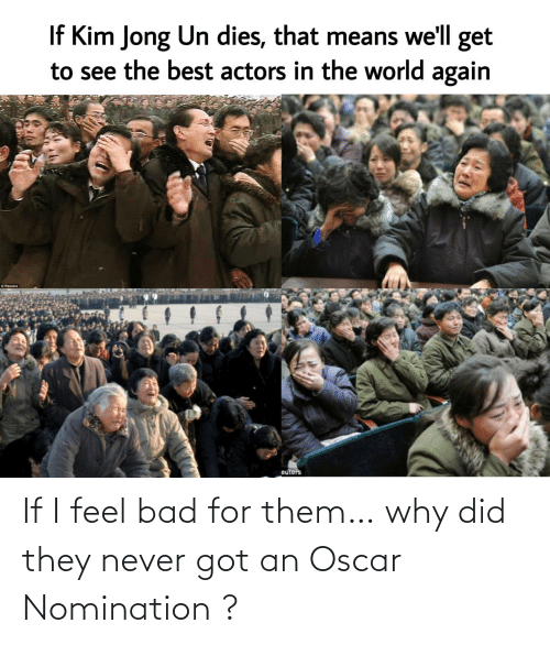 If I: If I feel bad for them… why did they never got an Oscar Nomination ?