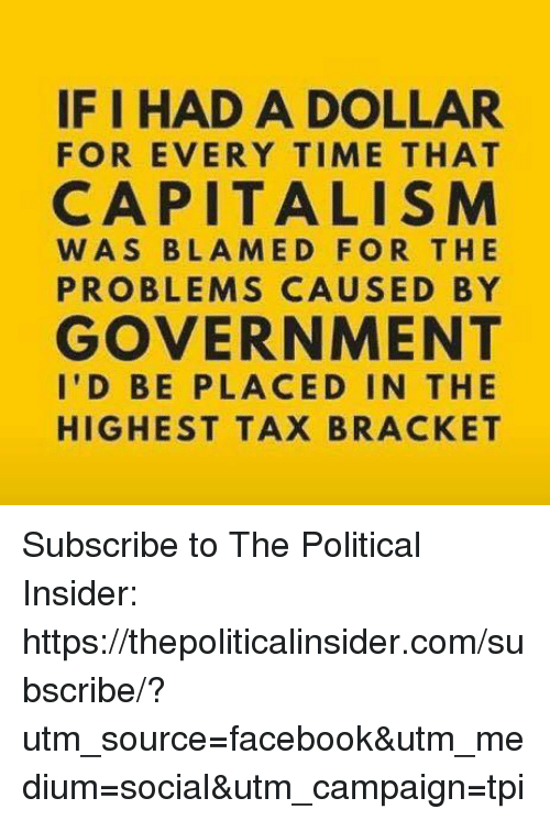 Facebook, Capitalism, and Time: IF I HAD A DOLLAR  FOR EVERY TIME THAT  CAPITALISM  WAS BLAMED FOR THE  PROBLEMS CAUSED BY  GOVERNMENT  I'D BE PLACED IN THE  HIGHEST TAX BRACKET Subscribe to The Political Insider: https://thepoliticalinsider.com/subscribe/?utm_source=facebook&utm_medium=social&utm_campaign=tpi