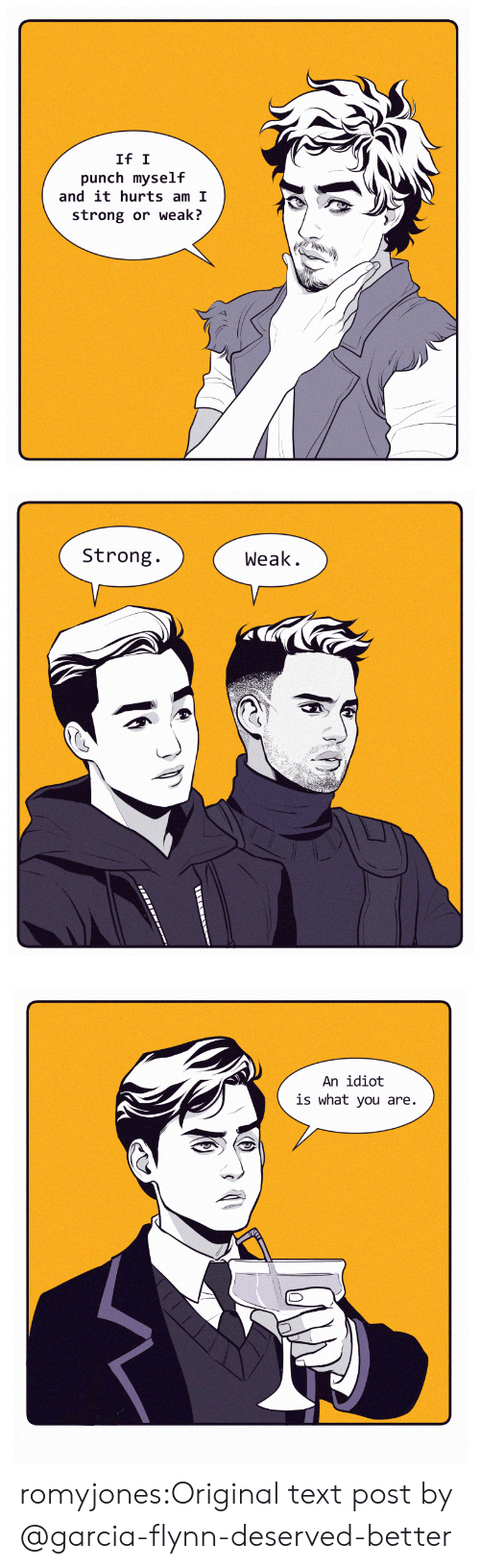 Tumblr, Blog, and Http: If I  punch myself  and it hurts am I  strong or weaki?   Strong.  Weak.   An idiot  is what you are. romyjones:Original text post by @garcia-flynn-deserved-better