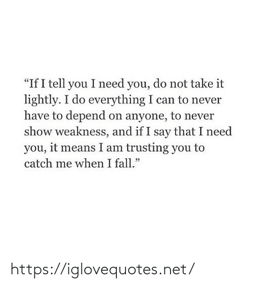 "Fall: ""If I tell you I need you, do not take it  lightly. I do everything I can to never  have to depend on anyone, to never  show weakness, and if I say that I need  you, it means I am trusting you to  catch me when I fall."" https://iglovequotes.net/"