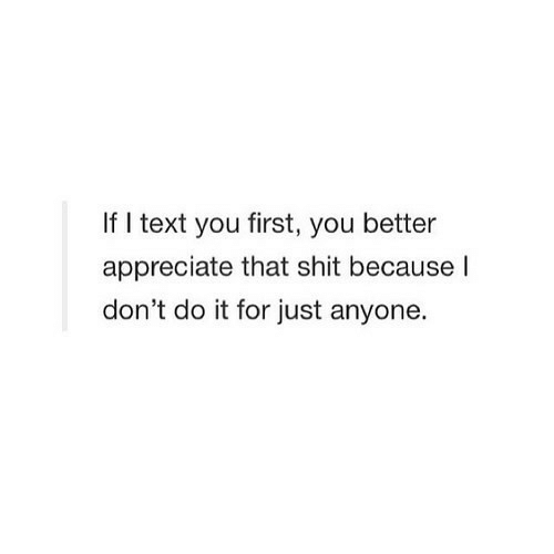 Shit, Appreciate, and Text: If I text you first, you better  appreciate that shit because l  don't do it for just anyone.